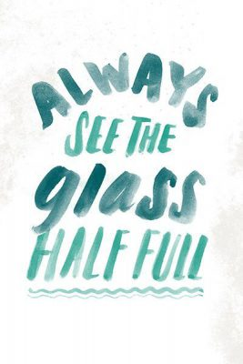 Always see the glass half full - Favoriete Quotes